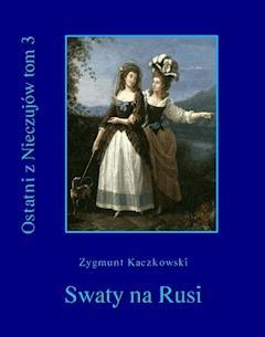 Ostatni z Nieczujów. Swaty na Rusi. Tom 3 - Zygmunt Kaczkowski - ebook