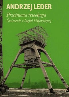 Prześniona rewolucja. Ćwiczenia z logiki historycznej - Prof. Andrzej Leder - ebook