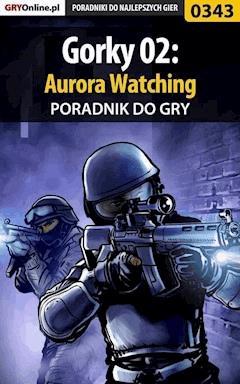 """Gorky 02: Aurora Watching - poradnik do gry - Piotr """"Ziuziek"""" Deja - ebook"""