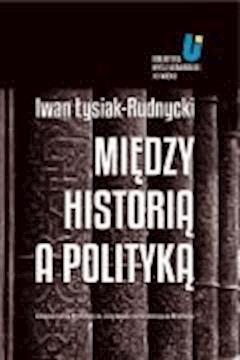 Między historią a polityką - Iwan Łysiak - Rudnycki, Adam Michnik, Jarosław Hrycak - ebook
