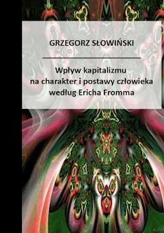 Wpływ kapitalizmu na charakter i postawy człowieka Według Ericha Fromma - Grzegorz Słowiński - ebook
