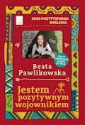Kurs pozytywnego myślenia. Jestem pozytywnym wojownikiem - Beata Pawlikowska - ebook