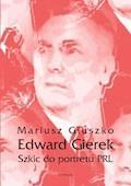 Edward Gierek. Szkic do portretu PRL - Mariusz Głuszko - ebook