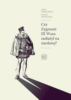 Czy Zygmunt III Waza zasłużył na niesławę? - Anna Pieńkowska, Maciej Pieńkowski - ebook