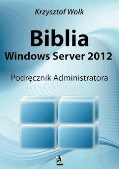 Biblia Windows Server 2012. Podręcznik Administratora - Krzysztof Wołk - ebook