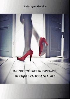 Jak zdobyć faceta i sprawić, by ciągle za Tobą szalał - Katarzyna Górska - ebook