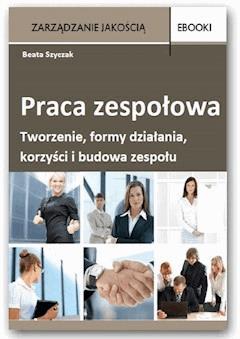 Opracowanie zespołowa – tworzenie, formy działania, korzyści i budowa zespołu - Beata Szyczak - ebook