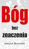 Z bogiem, achoćby ibez boga… czyli bóg bez znaczenia - Janusz A. Majcherek - ebook
