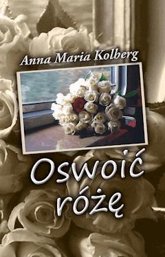 Oswoić różę - Anna Maria Kolberg - ebook