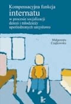 Kompensacyjna funkcja internatu w procesie socjalizacji dzieci i młodzieży upośledzonych umysłowo  - Małgorzata Czajkowska - ebook