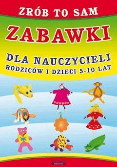 Zrób to sam. Zabawki dla nauczycieli, rodziców i dzieci 5-10 lat - Beata Guzowska - ebook