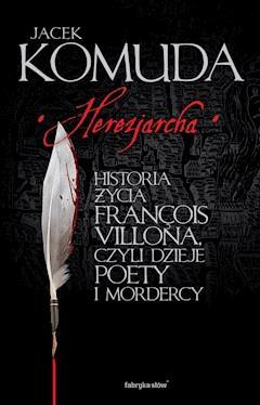 Herezjarcha. Historia życia François Villona, czyli dzieje poety i mordercy - Jacek Komuda - ebook