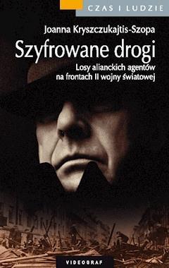 Szyfrowane drogi. Losy alianckich agentów na frontach II wojny światowej - Joanna Kryszczukajtis-Szopa - ebook