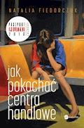Jak pokochać centra handlowe - Natalia Fiedorczuk - ebook