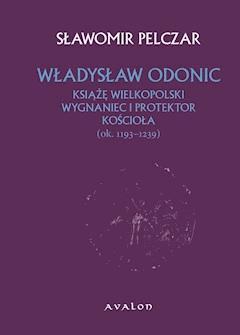 Władysław Odonic. Książę wielkopolski, wygnaniec i protektor Kościoła (ok. 1193-1239) - Sławomir Pelczar - ebook