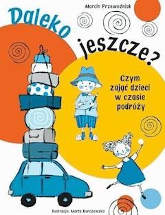 Daleko jeszcze? Czym zająć dzieci w czasie podróży - Agnieszka Sobich, Marcin Przewoźniak - ebook