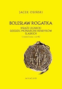 Bolesław Rogatka. Książę legnicki, dziedzic monarchii henryków śląskich (1220/1225-1278) - Jacek Osiński - ebook