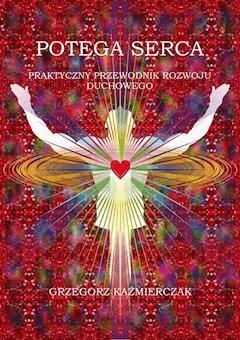 Potęga serca. Praktyczny przewodnik rozwoju duchowego - Grzegorz Kaźmierczak - ebook