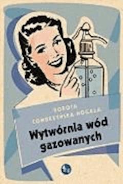 Wytwórnia wód gazowanych - Dorota Combrzyńska-Nogala - ebook