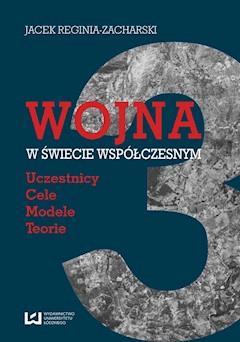 Wojna w świecie współczesnym. Uczestnicy ? cele ? modele ? teorie - Jacek Reginia-Zacharski - ebook