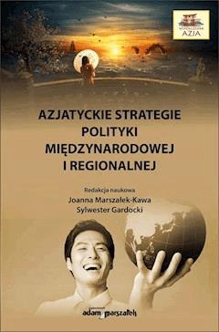 Azjatyckie strategie polityki międzynarodowej i regionalnej - dr hab. Joanna Marszałek-Kawa, dr hab. Sylwester Gardocki - ebook