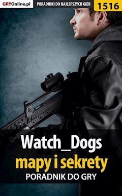 """Watch Dogs - mapy i sekrety - poradnik do gry - Patrick """"Yxu"""" Homa - ebook"""