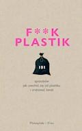 F**k plastik.101 sposobów jak uwolnić się od plastiku i uratować świat - praca zbiorowa - ebook
