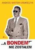 ...A Bondem nie zostałem - Andrzej Wiktor Urbańczyk - ebook
