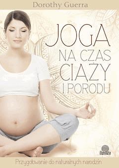 Joga na czas ciąży i porodu. Przygotowanie do naturalnych narodzin - Dorothy Guerra - ebook