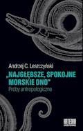 Najgłębsze, spokojne morskie dno. Próby antropologiczne - Andrzej C. Leszczyński - ebook