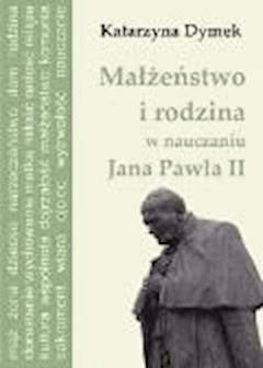 Małżeństwo i rodzina w nauczaniu Jana Pawła II - Katarzyna Dymek - ebook