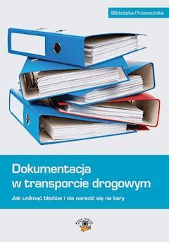 Dokumentacja w transporcie drogowym. Jak uniknąć błędów i nie narazić się na kary - Ewa Matejczyk, Michał Petranik, Beata Naróg - ebook