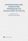 Sprawozdawczość podmiotów prowadzących działalność leczniczą - Aleksandra Szewieczek, Maria Hass-Symotiuk, Bożena Nadolna - ebook