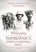 Wielcy polscy podróżnicy, którzy odkrywali świat - Przemysław Pilich, Maria Pilich - ebook