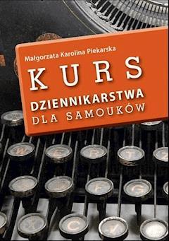Kurs dziennikarstwa dla samouków - Małgorzata Karolina Piekarska - ebook