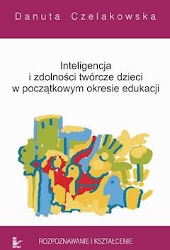 Inteligencja i zdolności twórcze dzieci w początkowym okresie edukacji Rozpoznawanie i kształcenie - Danuta Czelakowska - ebook