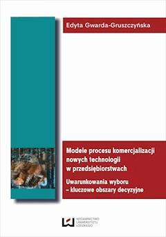 Modele procesu komercjalizacji nowych technologii w przedsiębiorstwach. Uwarunkowania wyboru – kluczowe obszary decyzyjne - Edyta Gwarda-Gruszczyńska - ebook