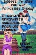 Désolé, Tu N'Es Pas Une Princesse Disney : La Réalité Des Rencontres Amoureuses Pour Les Femmes - Dr. Ethan Gregory - E-Book