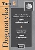 Dogmatyka T.5. Traktat o człowieku. Traktat o sakramentach - Kornelisz T. Wencel EC, Marek Blaza SJ, Dariusz Kowalczyk SJ - ebook