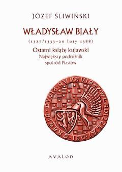Władysław Biały (1327/1333 - 20 luty 1388). Ostatni książę kujawski. Największy podróżnik spośród Piastów. - Józef Śliwiński - ebook