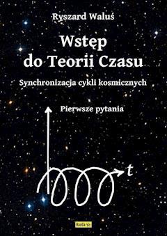 Wstęp do Teorii Czasu - Synchronizacja cykli kosmicznych - Pierwsze pytania - Ryszard Waluś - ebook