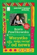 Kurs pozytywnego myślenia. Wszystko mogę zacząć od nowa - Beata Pawlikowska - ebook