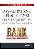 Asymetryczne relacje banku i przedsiębiorstwa wobec zagrożenia upadłością - Jacek Nowak - ebook