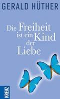 Die Freiheit ist ein Kind der Liebe - Die Liebe ist ein Kind der Freiheit - Gerald Hüther - E-Book
