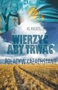 Wierzyć aby trwać. Polacy w Kazachstanie - Ks. Andrzej Zwoliński - ebook