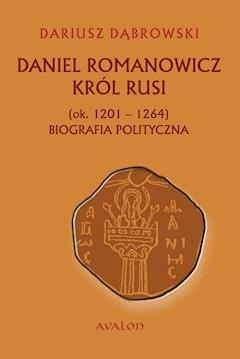 Daniel Romanowicz. Król Rusi (ok. 1201 - 1264). Biografia polityczna - Dariusz Dąbrowski - ebook