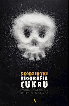 Słodziutki. Biografia cukru - Judyta Watoła, Dariusz Kortko - ebook