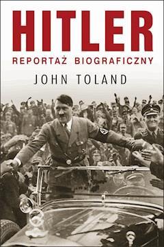 Hitler. Reportaż biograficzny - John Toland - ebook
