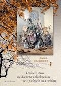 Dzieciństwo we dworze szlacheckim w I połowie XIX wieku - Anna Pachocka - ebook