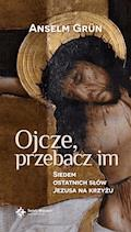 Ojcze, przebacz im. Siedem ostatnich słów Jezusa na krzyżu - o. Anselm Grün OSB - ebook